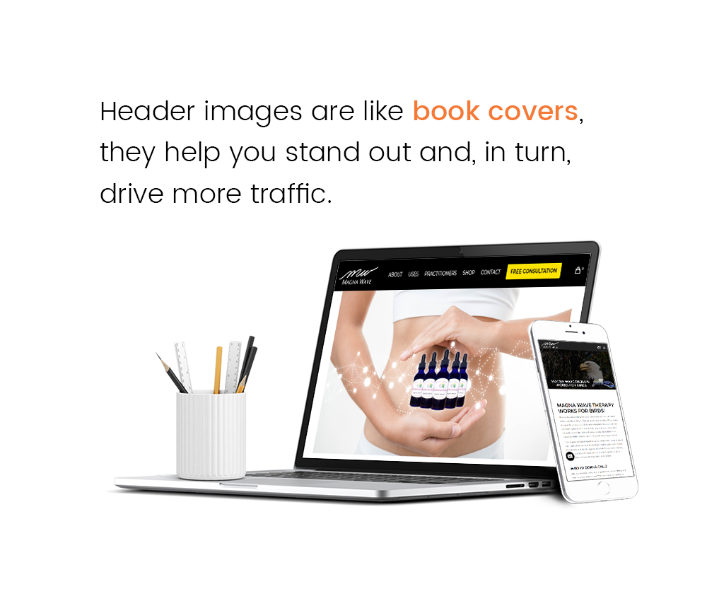 Header images are like book covers, they help you stand out and, in turn, drive more traffic.