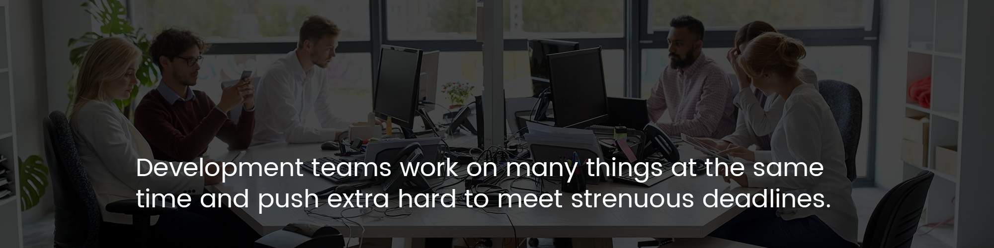 Development teams work on many things at the same time and push extra hard to meet strenuous deadlines.