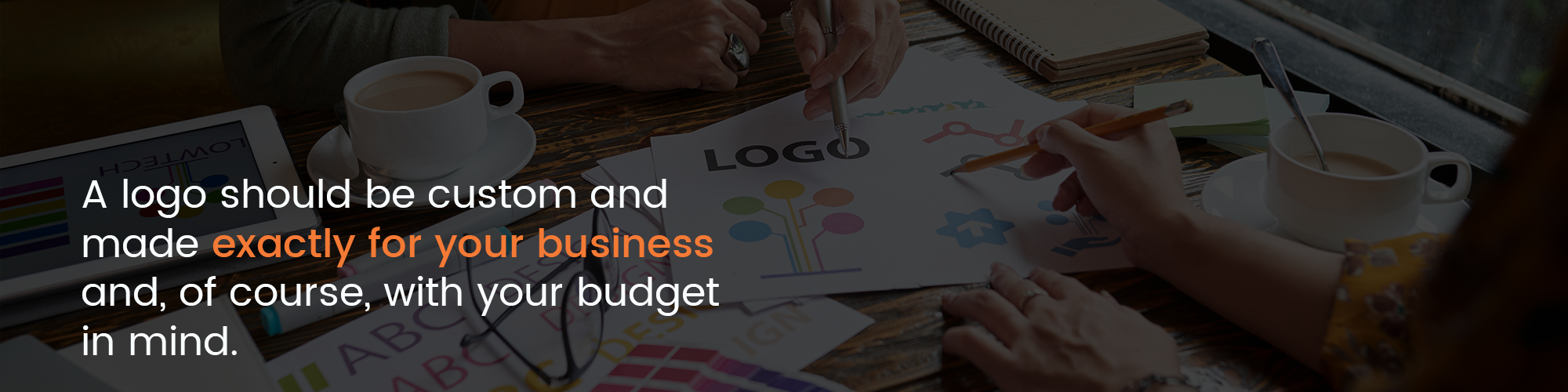 A logo should be custom and made exactly for your business and, of course, with your budget in mind.