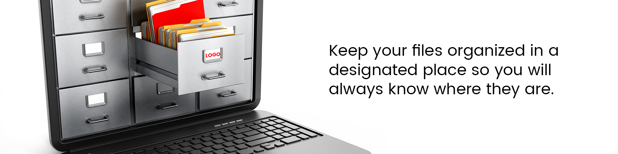 Keep your files organized in a designated place so you will always know where they are.