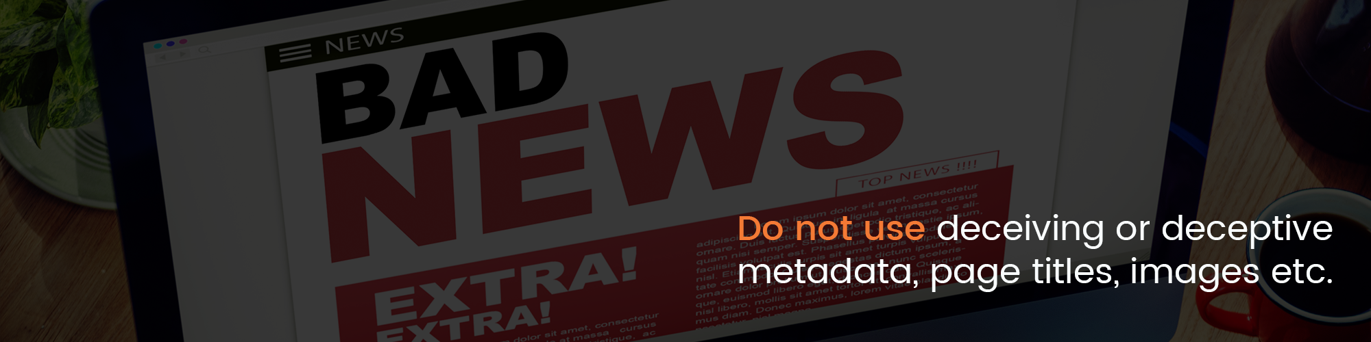 Do not use deceiving or deceptive metadata, page titles, images, etc.