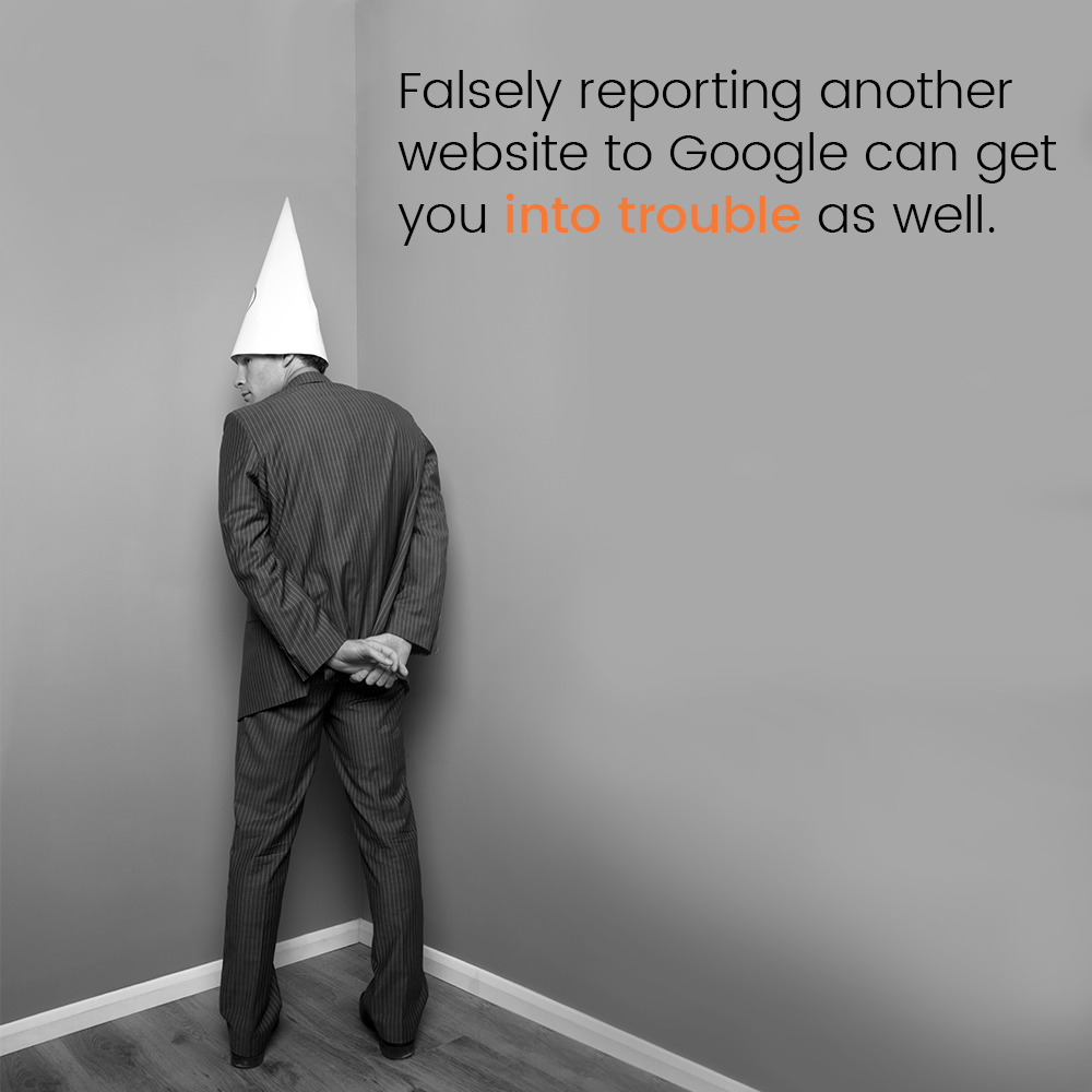 Falsely reporting another website to Google can get you into trouble as well.