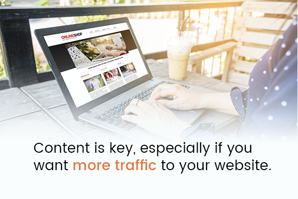 Content is key, especially if you want more traffic to your website.