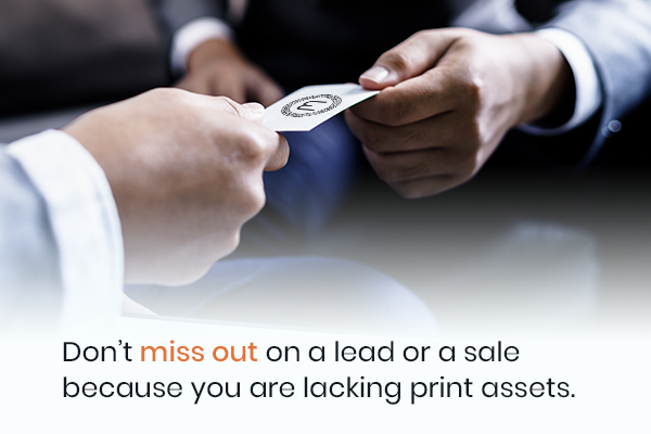 Don't miss out on a lead or a sale because you are lacking print assets.