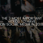 The 3 Most Important Videos to Have on Social Media in 2018