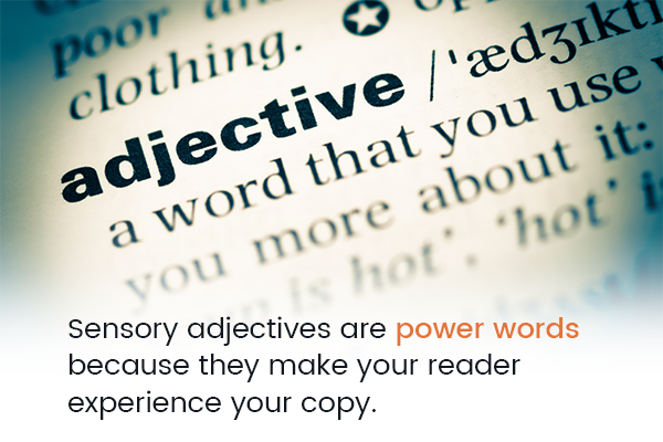 Sensory adjectives are power words because they make your reader experience your copy.