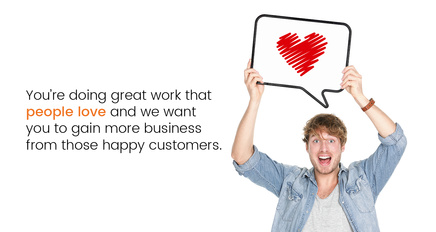 You're doing great work that people love and we want you to gain more business from those happy customers.