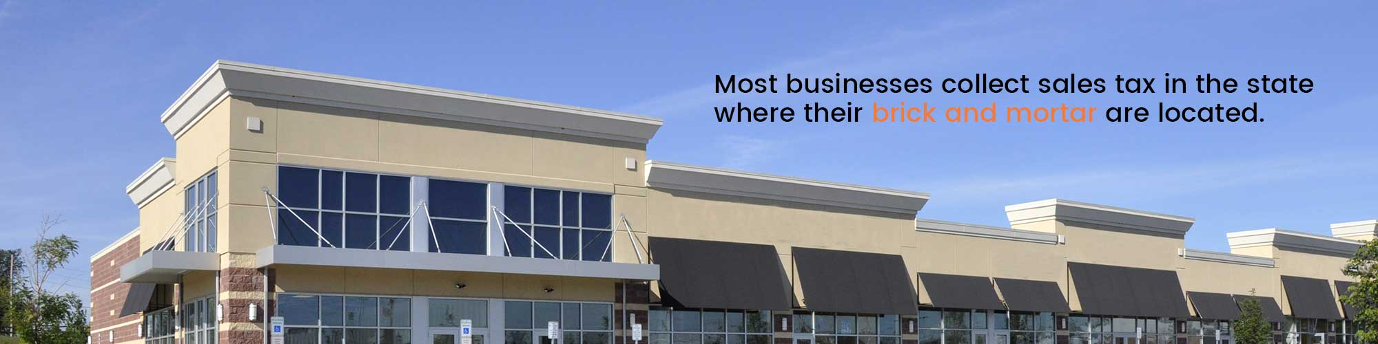 Most businesses collect sales tax in the state where their brick and mortar are located.
