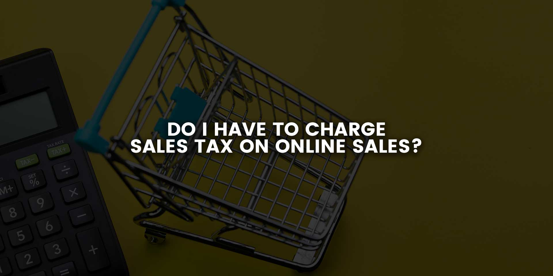 Do I have to Charge Sales Tax on Online Sales?